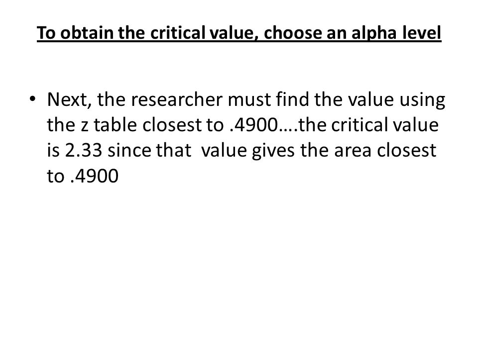 To obtain the critical value, choose an alpha level Next, the researcher must find the value using the z table closest to.4900….the critical value is 2.33 since that value gives the area closest to.4900