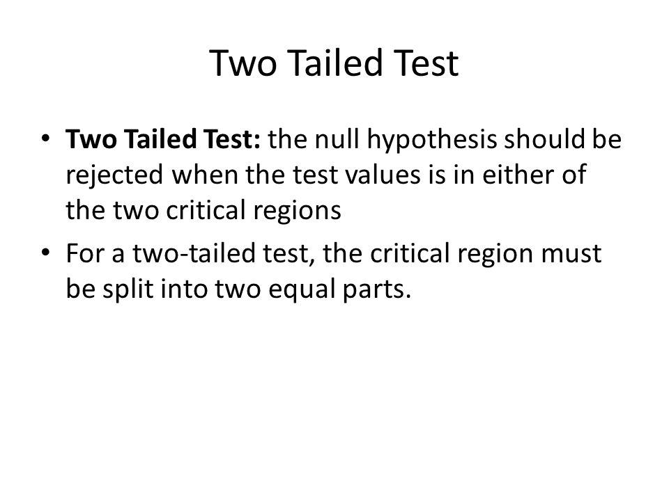 Two Tailed Test Two Tailed Test: the null hypothesis should be rejected when the test values is in either of the two critical regions For a two-tailed test, the critical region must be split into two equal parts.