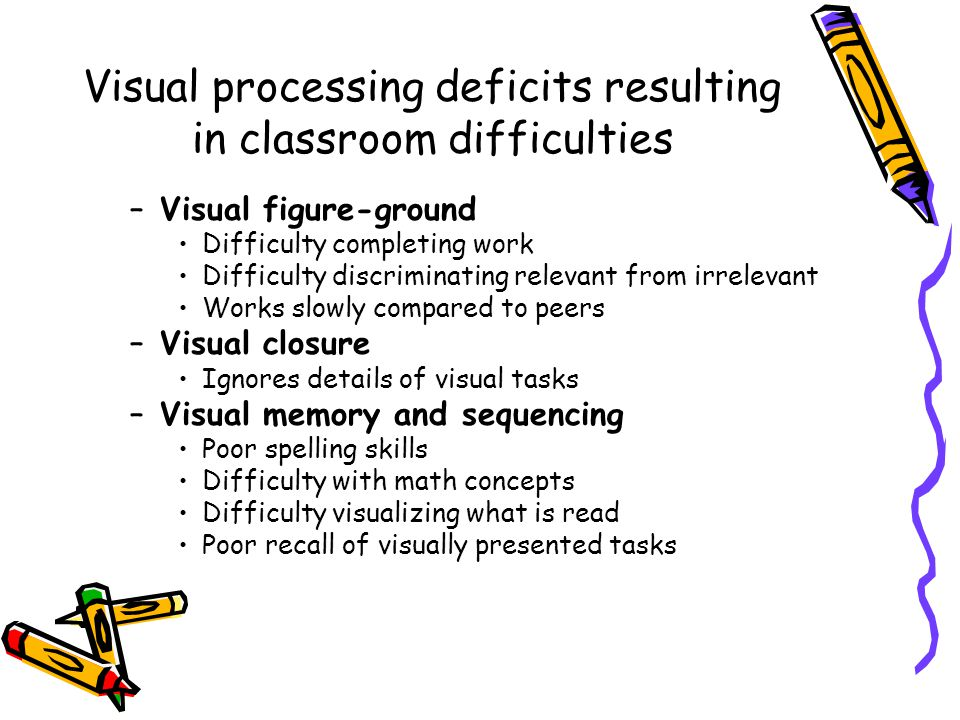 Visual processing deficits resulting in classroom difficulties –Visual figure-ground Difficulty completing work Difficulty discriminating relevant from irrelevant Works slowly compared to peers –Visual closure Ignores details of visual tasks –Visual memory and sequencing Poor spelling skills Difficulty with math concepts Difficulty visualizing what is read Poor recall of visually presented tasks