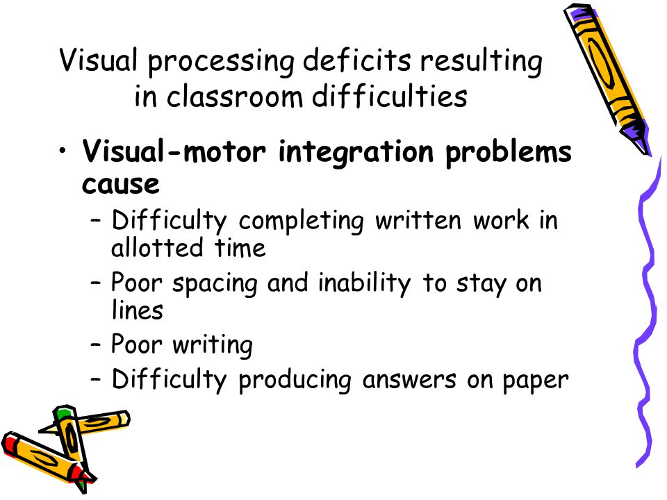 Visual processing deficits resulting in classroom difficulties Visual-motor integration problems cause –Difficulty completing written work in allotted time –Poor spacing and inability to stay on lines –Poor writing –Difficulty producing answers on paper