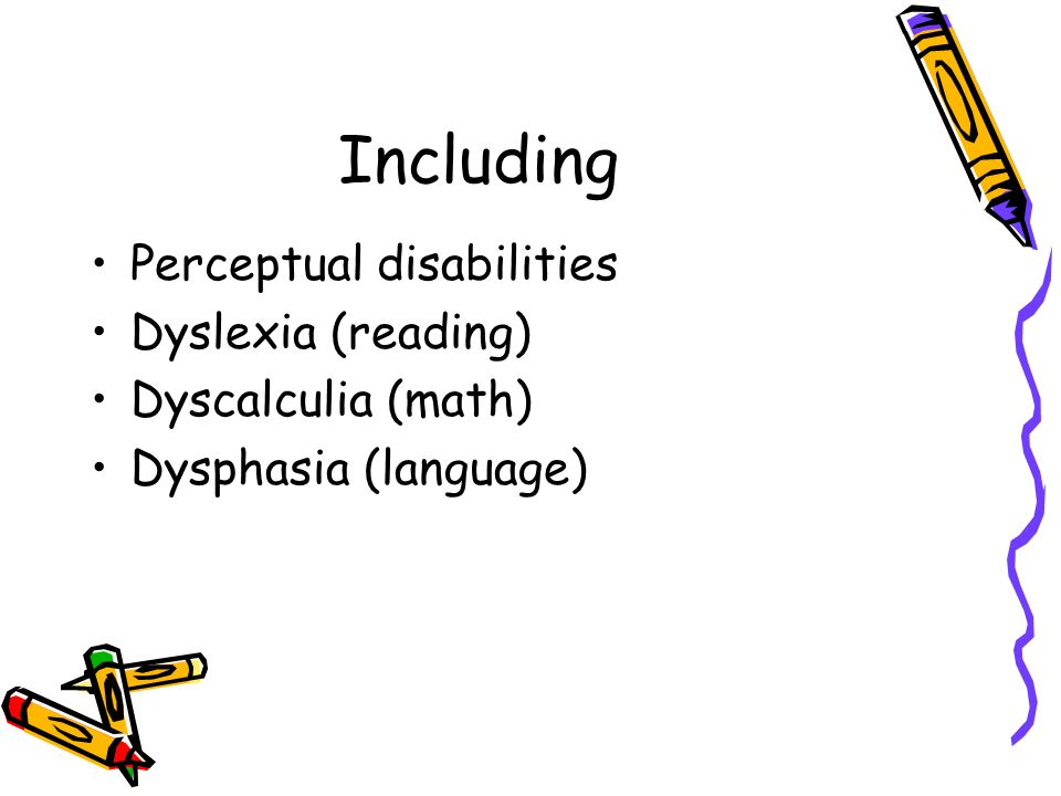Including Perceptual disabilities Dyslexia (reading) Dyscalculia (math) Dysphasia (language)
