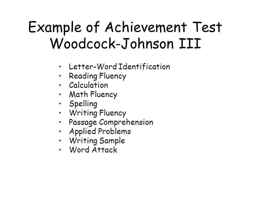 Example of Achievement Test Woodcock-Johnson III Letter-Word Identification Reading Fluency Calculation Math Fluency Spelling Writing Fluency Passage Comprehension Applied Problems Writing Sample Word Attack