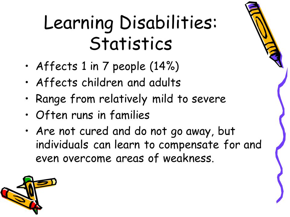 Learning Disabilities: Statistics Affects 1 in 7 people (14%) Affects children and adults Range from relatively mild to severe Often runs in families Are not cured and do not go away, but individuals can learn to compensate for and even overcome areas of weakness.