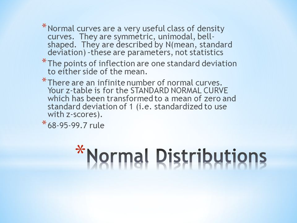* Normal curves are a very useful class of density curves. They are symmetric, unimodal, bell- shaped. They are described by N(mean, standard deviatio