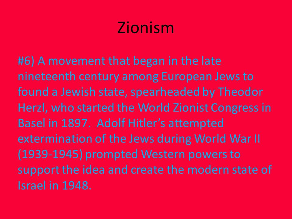 Zionism #6) A movement that began in the late nineteenth century among European Jews to found a Jewish state, spearheaded by Theodor Herzl, who started the World Zionist Congress in Basel in 1897.