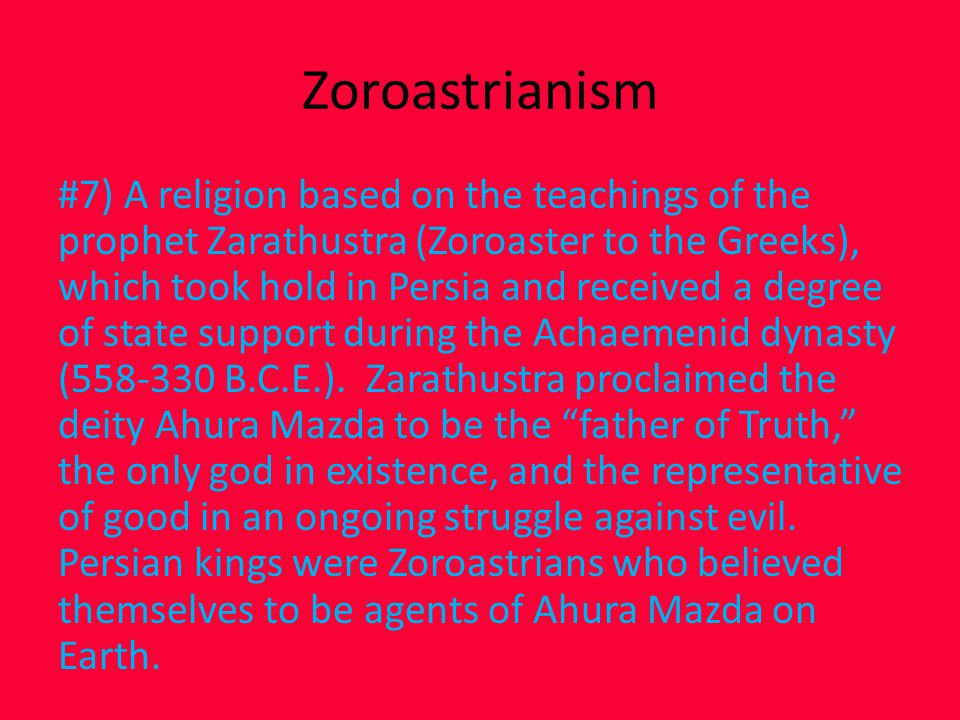 Zoroastrianism #7) A religion based on the teachings of the prophet Zarathustra (Zoroaster to the Greeks), which took hold in Persia and received a degree of state support during the Achaemenid dynasty (558-330 B.C.E.).