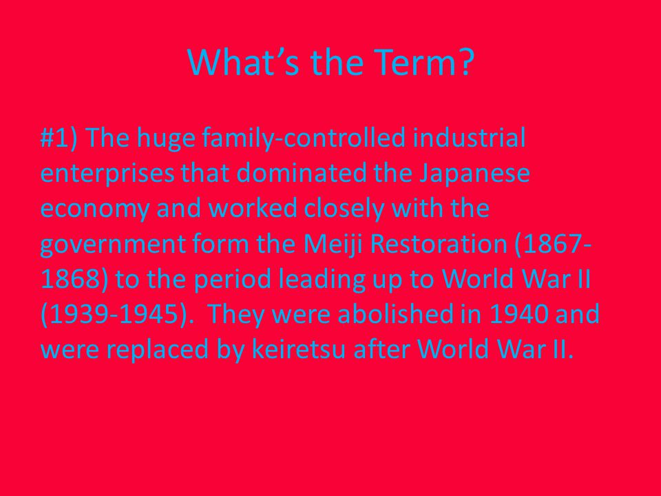 zaibatsu #1) The huge family-controlled industrial enterprises that dominated the Japanese economy and worked closely with the government form the Meiji Restoration (1867- 1868) to the period leading up to World War II (1939-1945).