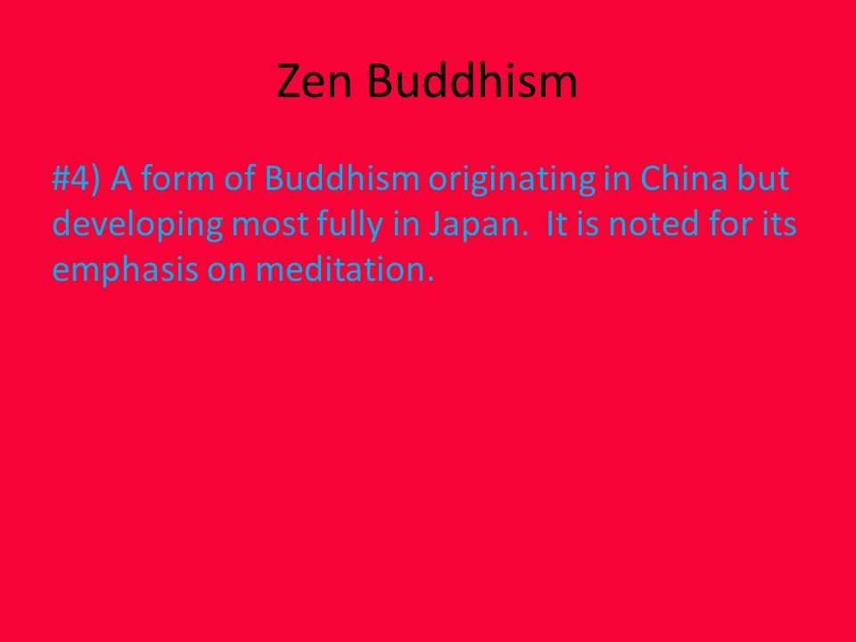 Zen Buddhism #4) A form of Buddhism originating in China but developing most fully in Japan.