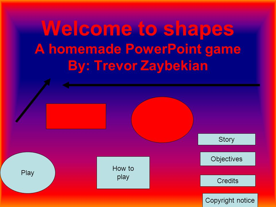 Welcome to shapes A homemade PowerPoint game By: Trevor Zaybekian Play How to play Objectives Credits Copyright notice Story