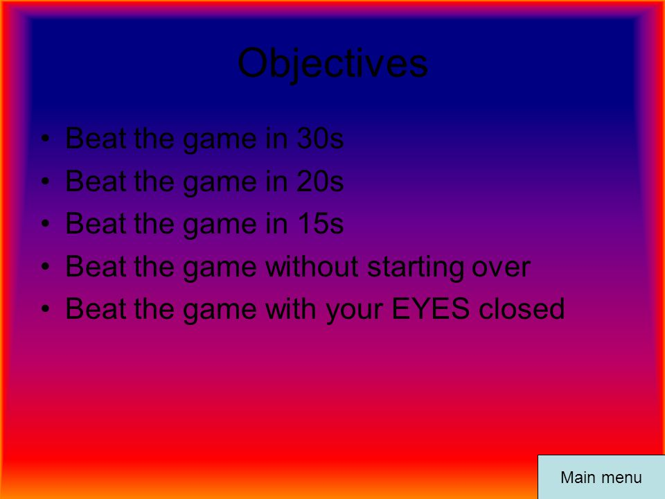 Objectives Beat the game in 30s Beat the game in 20s Beat the game in 15s Beat the game without starting over Beat the game with your EYES closed Main