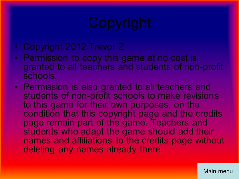 Copyright Copyright 2012 Trevor Z Permission to copy this game at no cost is granted to all teachers and students of non-profit schools. Permission is