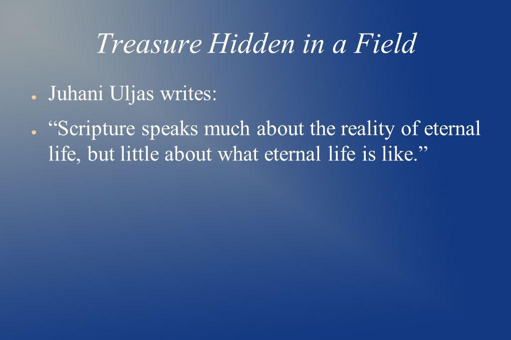 Treasure Hidden in a Field ● Juhani Uljas writes: ● Scripture speaks much about the reality of eternal life, but little about what eternal life is like.