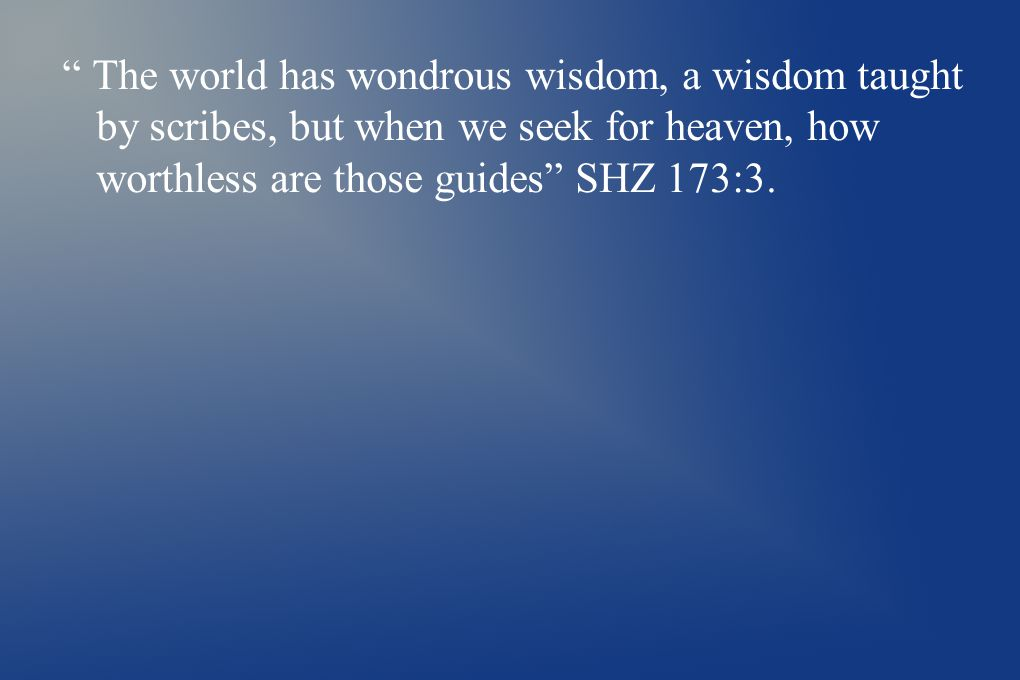 The world has wondrous wisdom, a wisdom taught by scribes, but when we seek for heaven, how worthless are those guides SHZ 173:3.