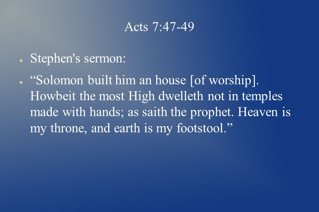 Acts 7:47-49 ● Stephen s sermon: ● Solomon built him an house [of worship].