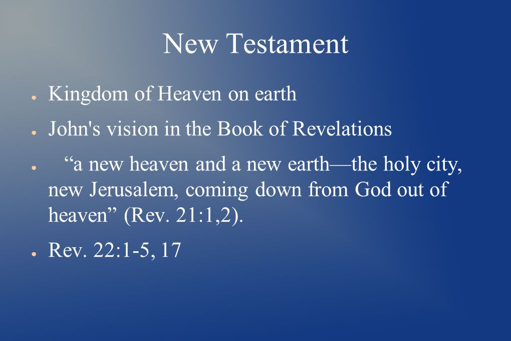 New Testament ● Kingdom of Heaven on earth ● John s vision in the Book of Revelations ● a new heaven and a new earth—the holy city, new Jerusalem, coming down from God out of heaven (Rev.