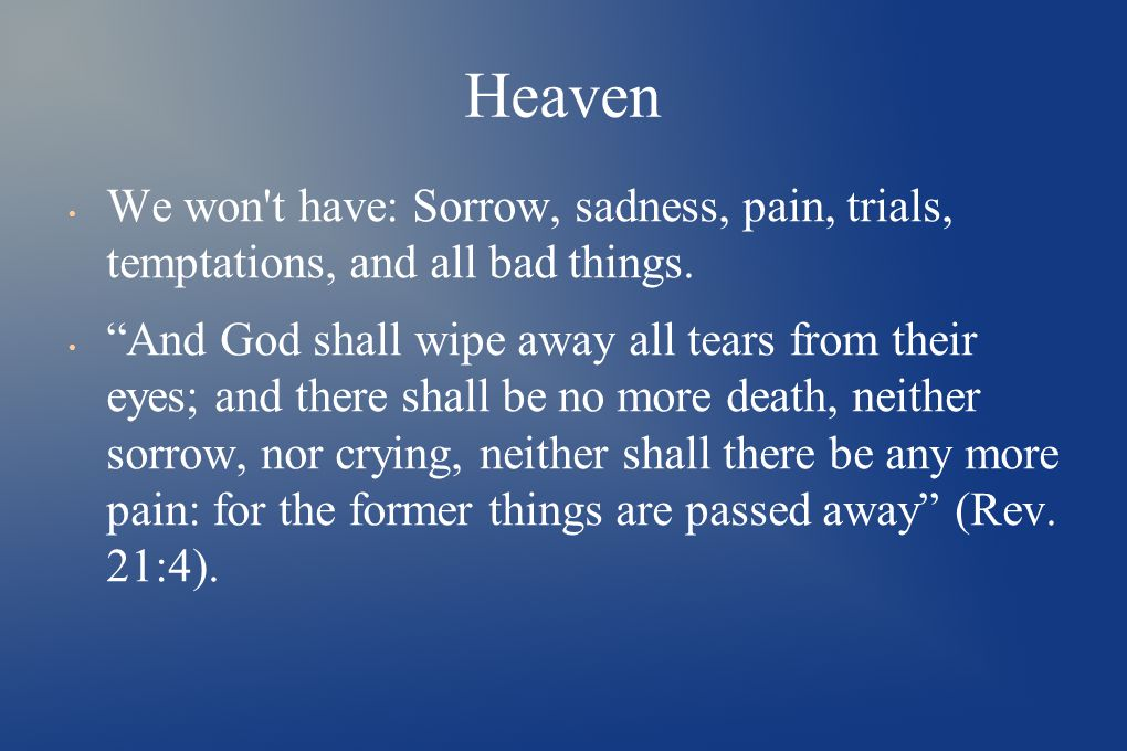 Heaven We won t have: Sorrow, sadness, pain, trials, temptations, and all bad things.
