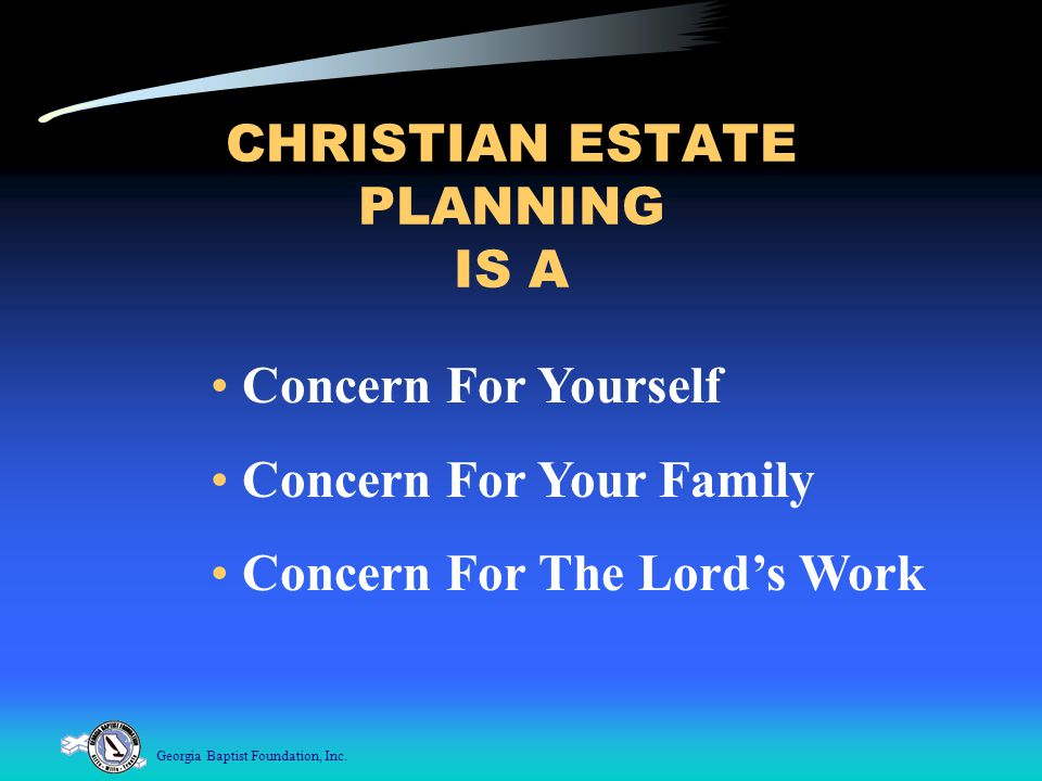 Georgia Baptist Foundation, Inc. CHRISTIAN ESTATE PLANNING IS A Concern For Yourself Concern For Your Family Concern For The Lord's Work