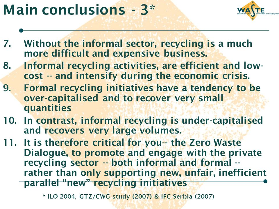 Main conclusions - 3* 7.Without the informal sector, recycling is a much more difficult and expensive business. 8.Informal recycling activities, are e