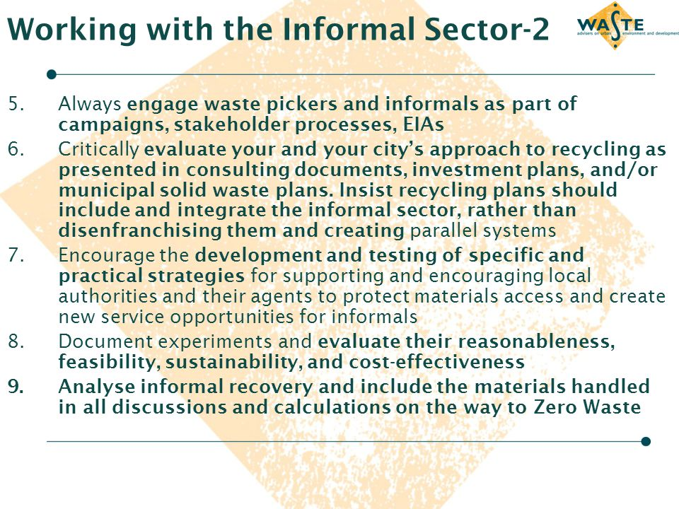 Working with the Informal Sector-2 5.Always engage waste pickers and informals as part of campaigns, stakeholder processes, EIAs 6.Critically evaluate