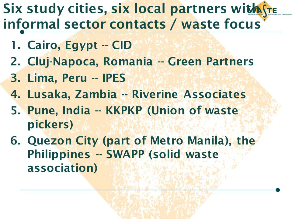 Six study cities, six local partners with informal sector contacts / waste focus 1.Cairo, Egypt -- CID 2.Cluj-Napoca, Romania -- Green Partners 3.Lima