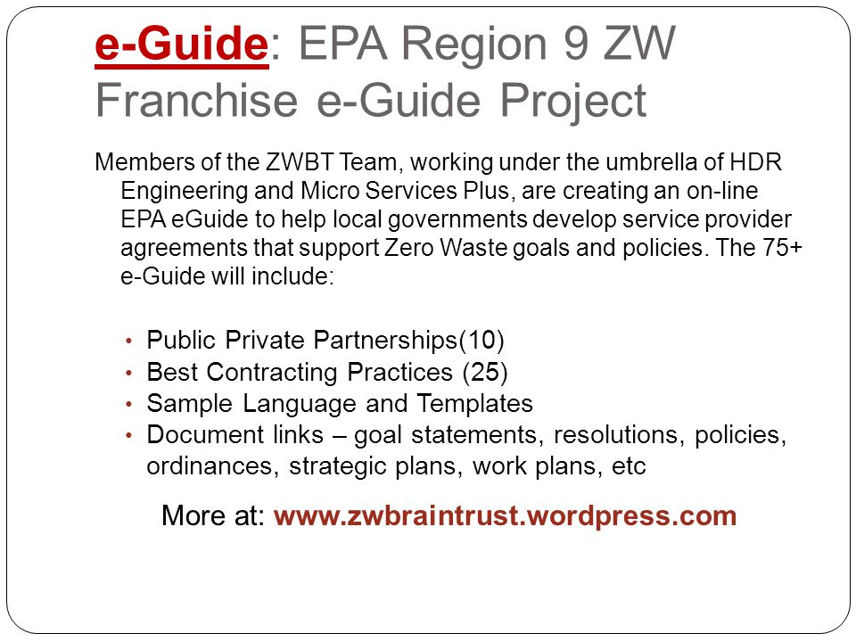 e-Guide: EPA Region 9 ZW Franchise e-Guide Project Members of the ZWBT Team, working under the umbrella of HDR Engineering and Micro Services Plus, are creating an on-line EPA eGuide to help local governments develop service provider agreements that support Zero Waste goals and policies.