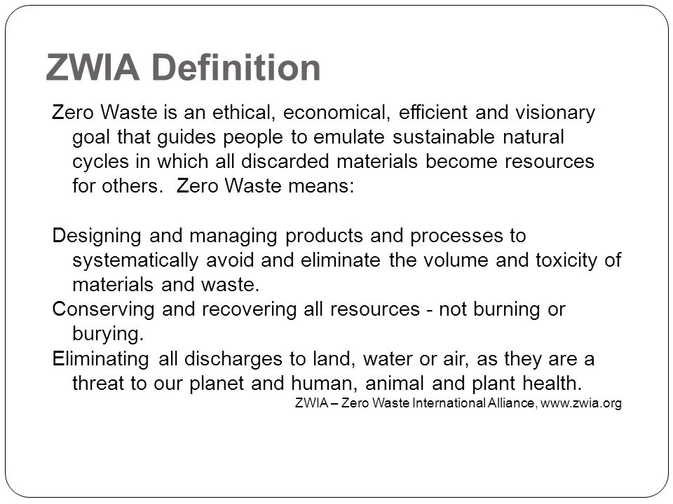 ZWIA Definition Zero Waste is an ethical, economical, efficient and visionary goal that guides people to emulate sustainable natural cycles in which all discarded materials become resources for others.