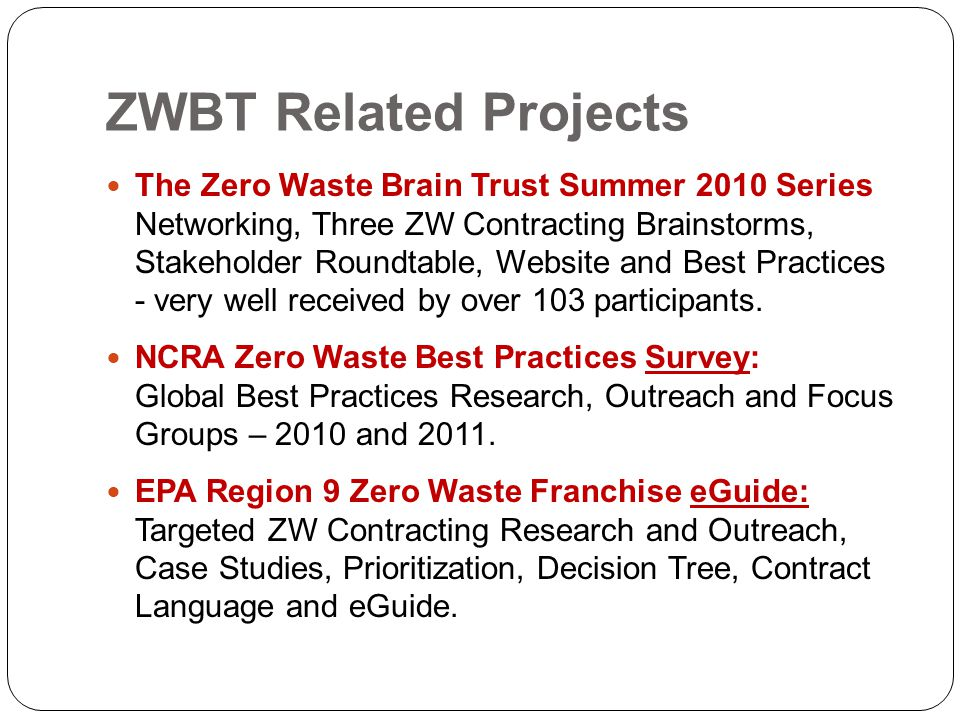 ZWBT Related Projects The Zero Waste Brain Trust Summer 2010 Series Networking, Three ZW Contracting Brainstorms, Stakeholder Roundtable, Website and Best Practices - very well received by over 103 participants.