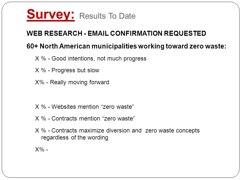 Survey: Results To Date WEB RESEARCH - EMAIL CONFIRMATION REQUESTED 60+ North American municipalities working toward zero waste: X % - Good intentions, not much progress X % - Progress but slow X% - Really moving forward X % - Websites mention zero waste X % - Contracts mention zero waste X % - Contracts maximize diversion and zero waste concepts regardless of the wording X% -