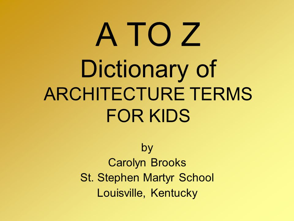 A TO Z Dictionary of ARCHITECTURE TERMS FOR KIDS by Carolyn Brooks St. Stephen Martyr School Louisville, Kentucky