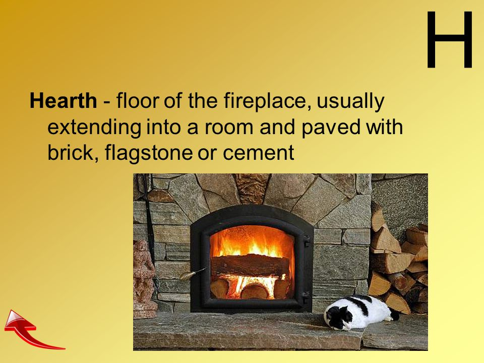 H Hearth - floor of the fireplace, usually extending into a room and paved with brick, flagstone or cement