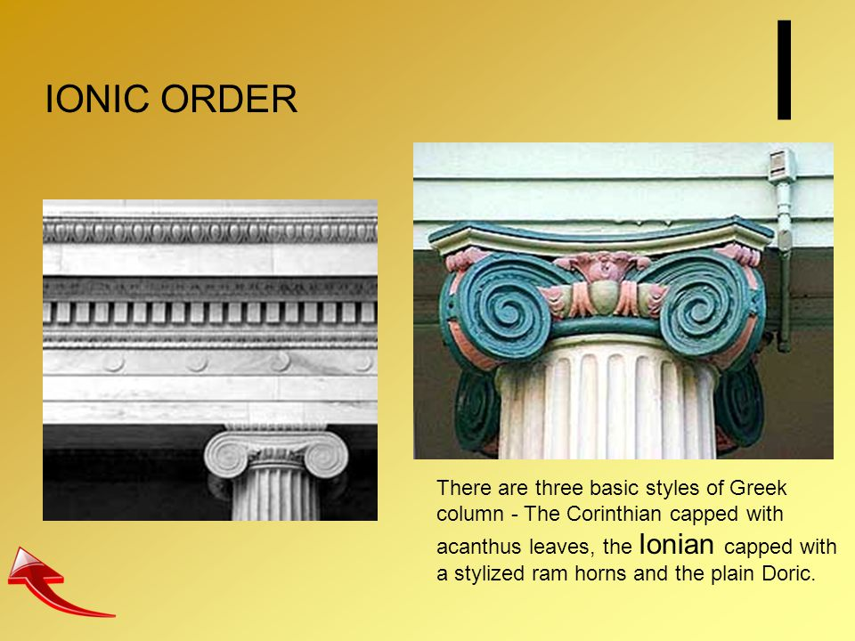 I IONIC ORDER There are three basic styles of Greek column - The Corinthian capped with acanthus leaves, the Ionian capped with a stylized ram horns a