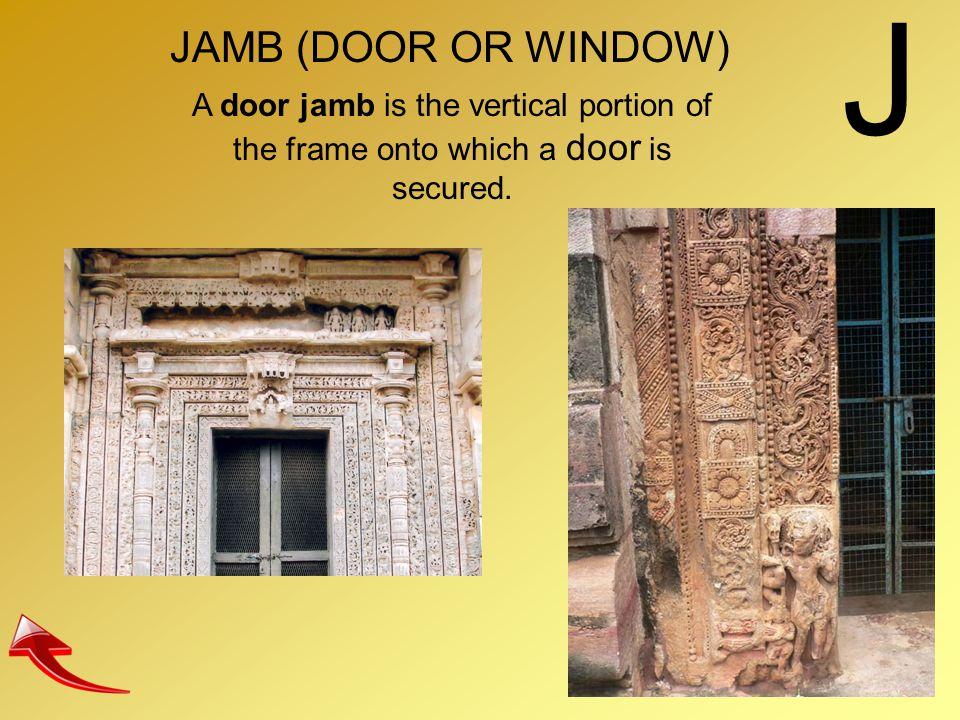 J JAMB (DOOR OR WINDOW) A door jamb is the vertical portion of the frame onto which a door is secured.