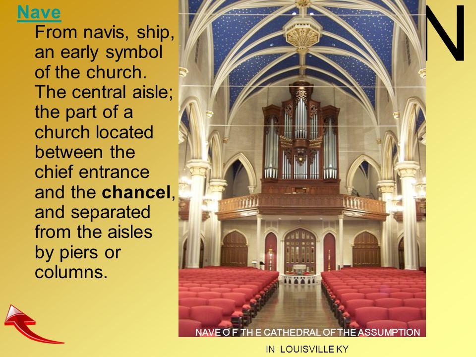 N Nave Nave From navis, ship, an early symbol of the church. The central aisle; the part of a church located between the chief entrance and the chance