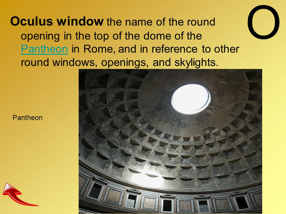 O Oculus window the name of the round opening in the top of the dome of the Pantheon in Rome, and in reference to other round windows, openings, and s