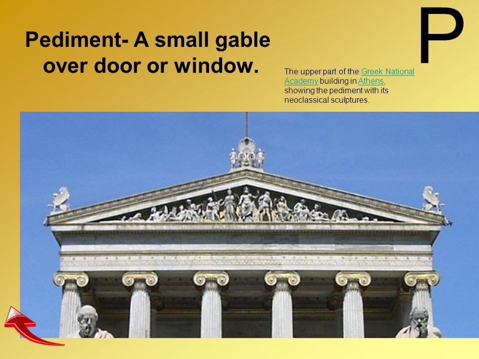 P Pediment- A small gable over door or window. The upper part of the Greek National Academy building in Athens, showing the pediment with its neoclass