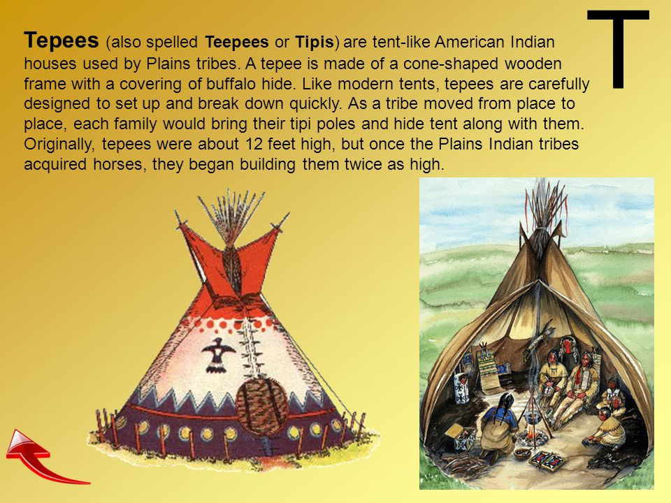 T Tepees (also spelled Teepees or Tipis) are tent-like American Indian houses used by Plains tribes. A tepee is made of a cone-shaped wooden frame wit