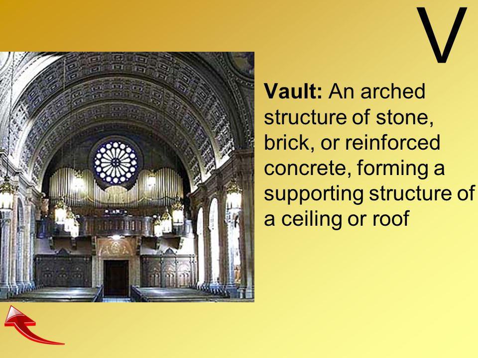 V Vault: An arched structure of stone, brick, or reinforced concrete, forming a supporting structure of a ceiling or roof