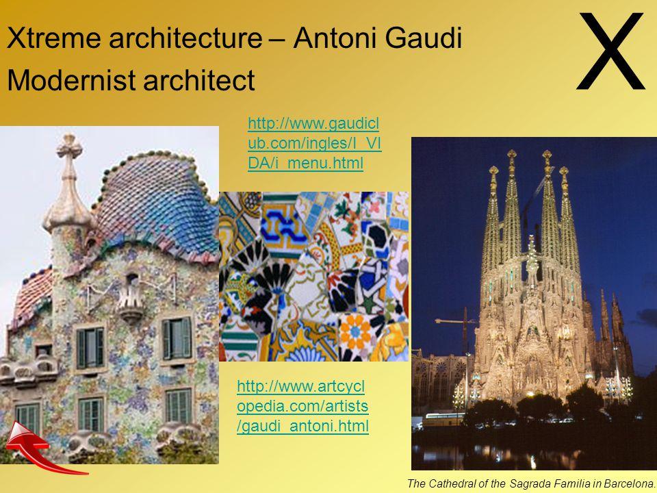 X Xtreme architecture – Antoni Gaudi Modernist architect The Cathedral of the Sagrada Familia in Barcelona. http://www.gaudicl ub.com/ingles/I_VI DA/i