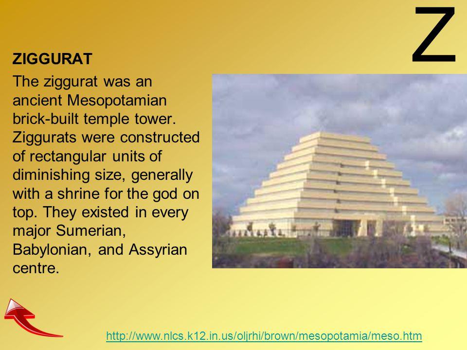 Z ZIGGURAT The ziggurat was an ancient Mesopotamian brick-built temple tower. Ziggurats were constructed of rectangular units of diminishing size, gen