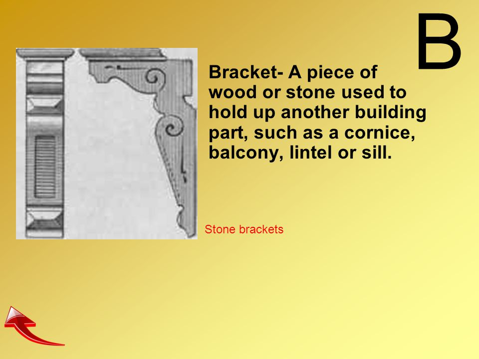 B Bracket- A piece of wood or stone used to hold up another building part, such as a cornice, balcony, lintel or sill. Stone brackets