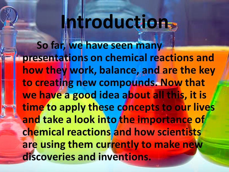Introduction So far, we have seen many presentations on chemical reactions and how they work, balance, and are the key to creating new compounds.