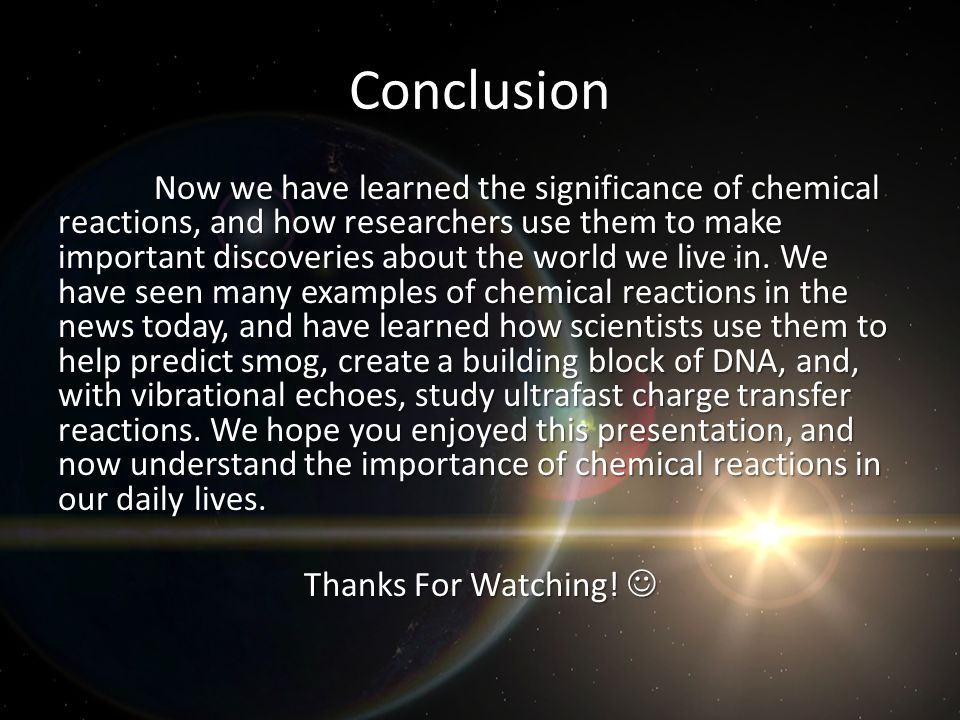 Conclusion Now we have learned the significance of chemical reactions, and how researchers use them to make important discoveries about the world we live in.