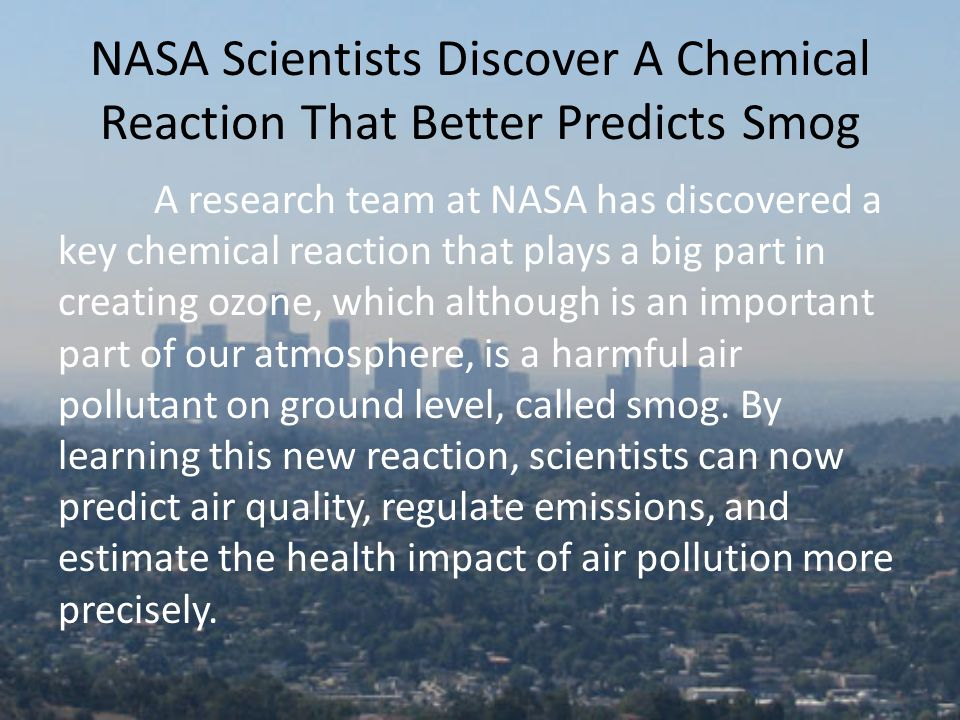 NASA Scientists Discover A Chemical Reaction That Better Predicts Smog A research team at NASA has discovered a key chemical reaction that plays a big part in creating ozone, which although is an important part of our atmosphere, is a harmful air pollutant on ground level, called smog.