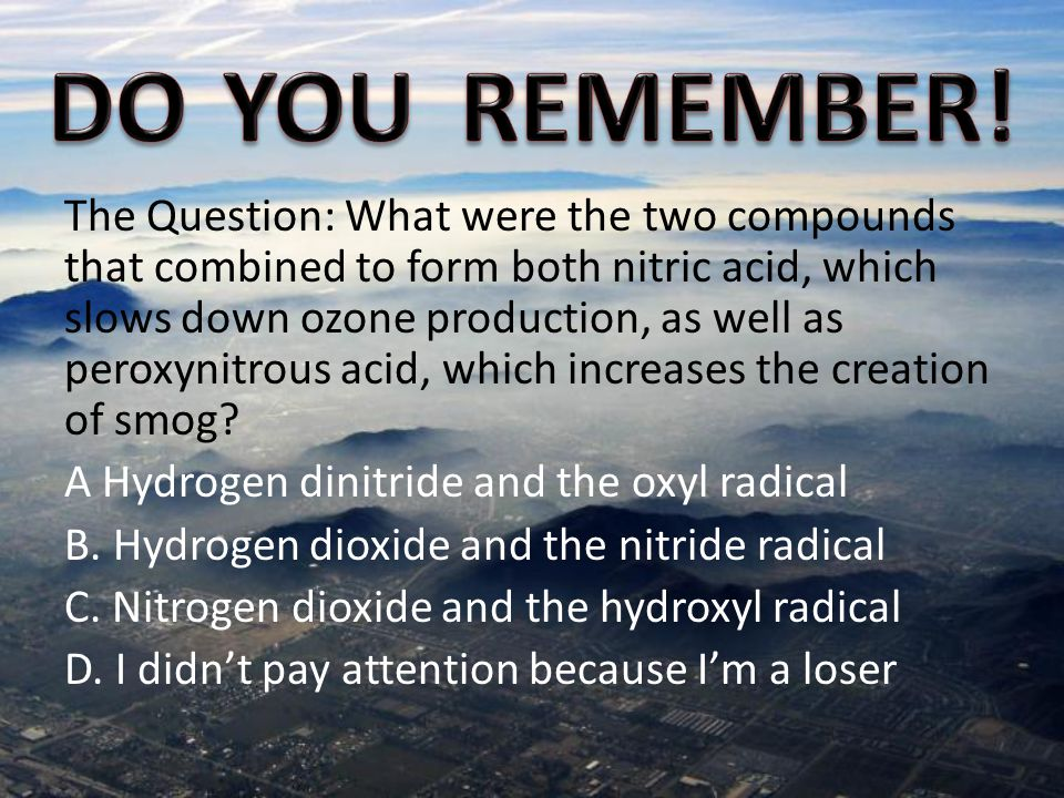 The Question: What were the two compounds that combined to form both nitric acid, which slows down ozone production, as well as peroxynitrous acid, which increases the creation of smog.