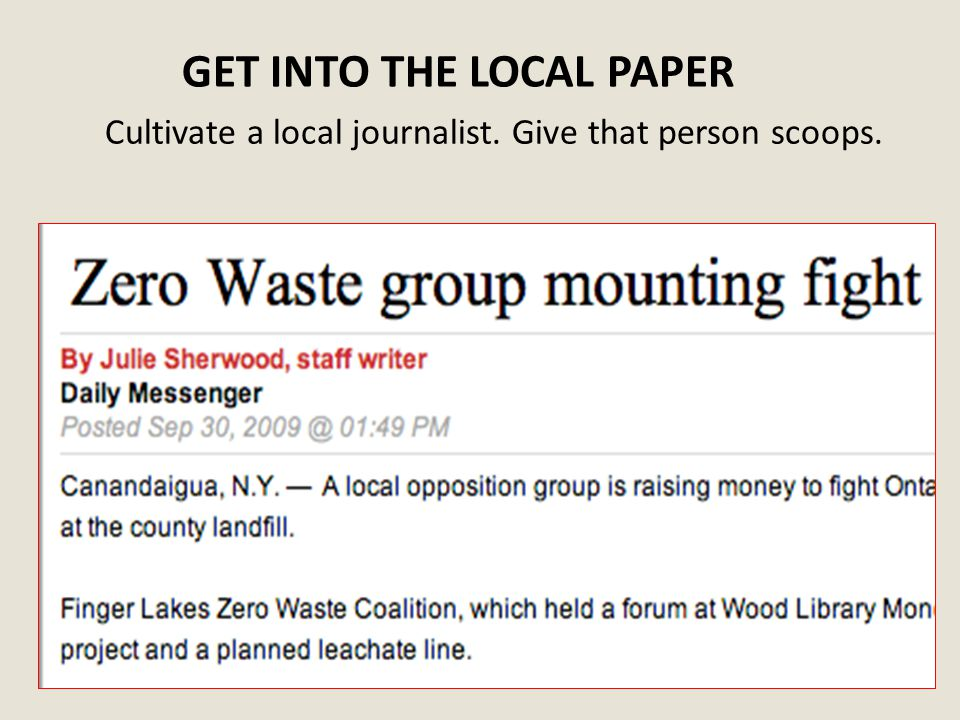 GET INTO THE LOCAL PAPER Cultivate a local journalist. Give that person scoops.