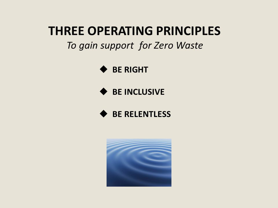 THREE OPERATING PRINCIPLES To gain support for Zero Waste  BE RIGHT  BE INCLUSIVE  BE RELENTLESS