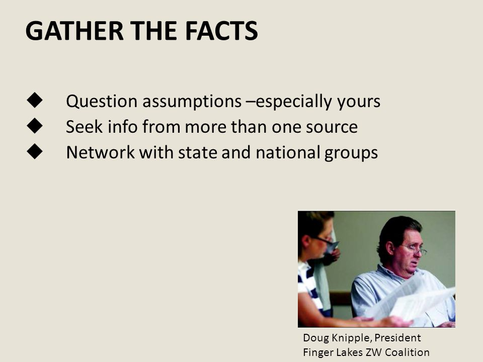 GATHER THE FACTS  Question assumptions –especially yours  Seek info from more than one source  Network with state and national groups Doug Knipple, President Finger Lakes ZW Coalition