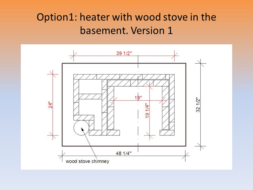 Option1: heater with wood stove in the basement. Version 1