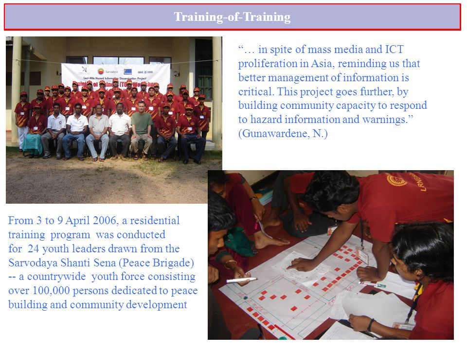 Training-of-Training From 3 to 9 April 2006, a residential training program was conducted for 24 youth leaders drawn from the Sarvodaya Shanti Sena (Peace Brigade) -- a countrywide youth force consisting over 100,000 persons dedicated to peace building and community development.