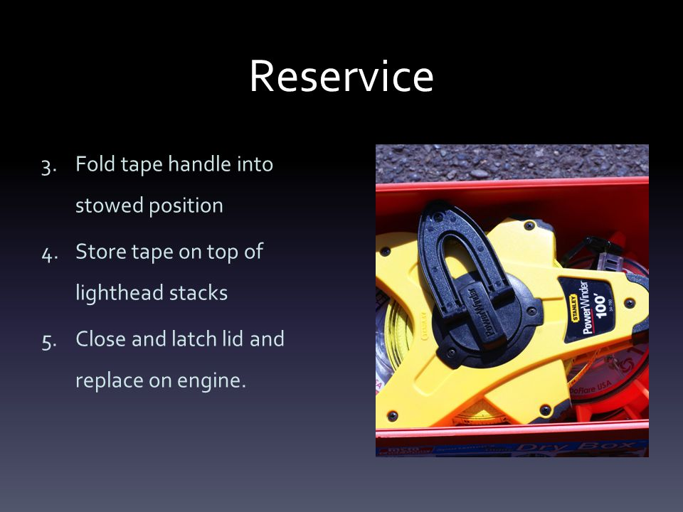 Reservice 3.Fold tape handle into stowed position 4.Store tape on top of lighthead stacks 5.Close and latch lid and replace on engine.